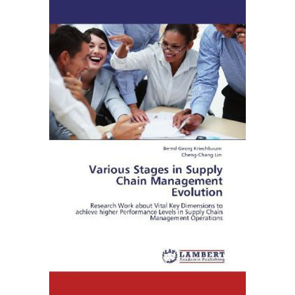 Kriechbaum, Bernd Georg - Various Stages in Supply Chain Management Evolution - Research Work about Vital Key Dimensions to achieve higher Performance Levels in Supply Chain Management Operations