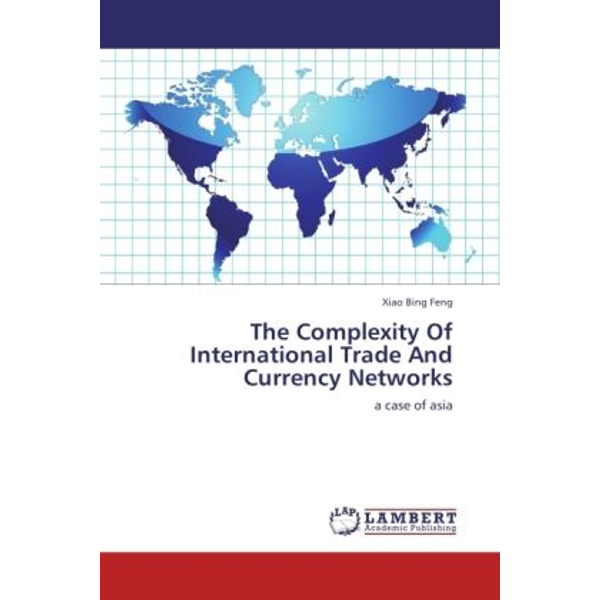 Feng, Xiao Bing - The Complexity Of International Trade And Currency Networks - a case of asia