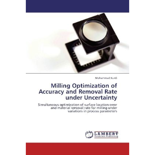 Kurdi, Mohammad - Milling Optimization of Accuracy and Removal Rate under Uncertainty - Simultaneous optimization of surface location error and material removal rate for milling under variations in process parameters