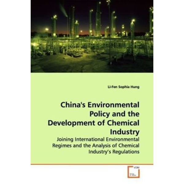 Hung, Li-Fen Sophia - China's Environmental Policy and the Development of Chemical Industry - Joining International Environmental Regimes and the  Analysis of Chemical Industry s Regulations