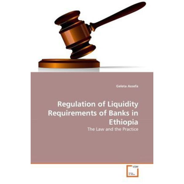 Assefa, Geleta - Regulation of Liquidity Requirements of Banks in Ethiopia - The Law and the Practice