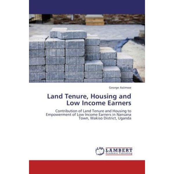 Asiimwe, George - Land Tenure, Housing and Low Income Earners - Contribution of Land Tenure and Housing to Empowerment of Low Income Earners in Nansana Town, Wakiso District, Uganda