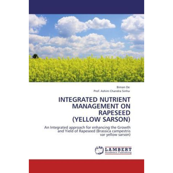 De, Biman - INTEGRATED NUTRIENT MANAGEMENT ON RAPESEED (YELLOW SARSON) - An Integrated approach for enhancing the Growth and Yield of Rapeseed (Brassica campestris var yellow sarson)
