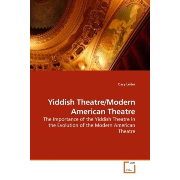 Leiter, Cary - Yiddish Theatre/Modern American Theatre - The Importance of the Yiddish Theatre in the Evolution of the Modern American Theatre
