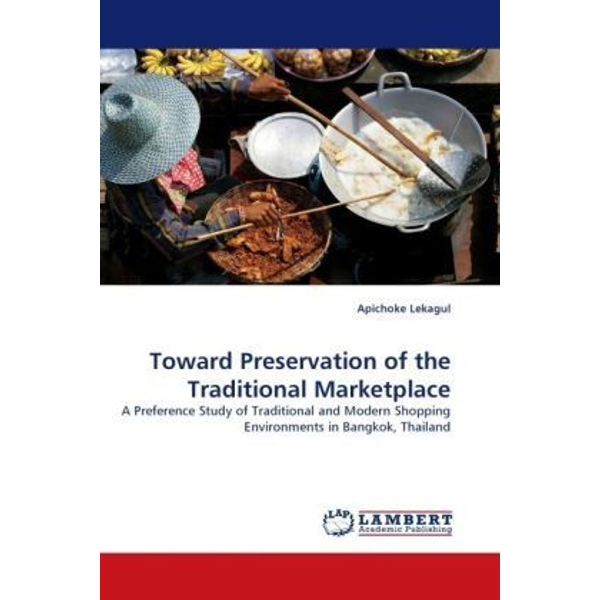 Lekagul, Apichoke - Toward Preservation of the Traditional Marketplace - A Preference Study of Traditional and Modern Shopping Environments in Bangkok, Thailand