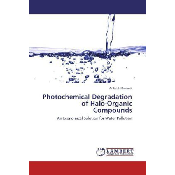 Dwivedi, Ankur H - Photochemical Degradation of Halo-Organic Compounds - An Economical Solution for Water Pollution
