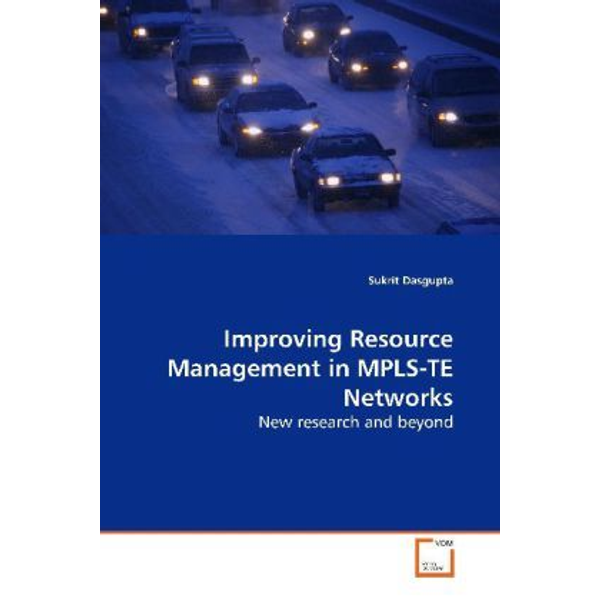 Dasgupta, Sukrit - Improving Resource Management in MPLS-TE Networks - New research and beyond