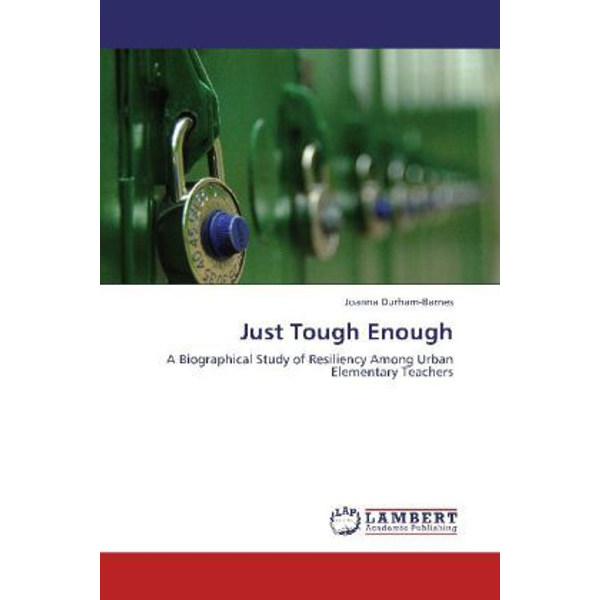 Durham-Barnes, Joanna - Just Tough Enough - A Biographical Study of Resiliency Among Urban Elementary Teachers