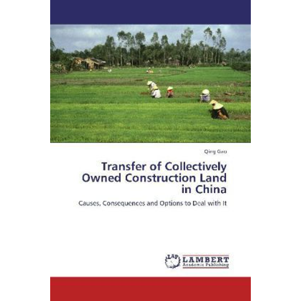 Gao, Qing - Transfer of Collectively Owned Construction Land in China - Causes, Consequences and Options to Deal with It