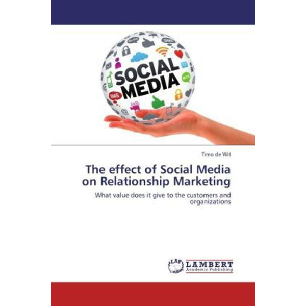 de Wit, Timo - The effect of Social Media on Relationship Marketing - What value does it give to the customers and organizations