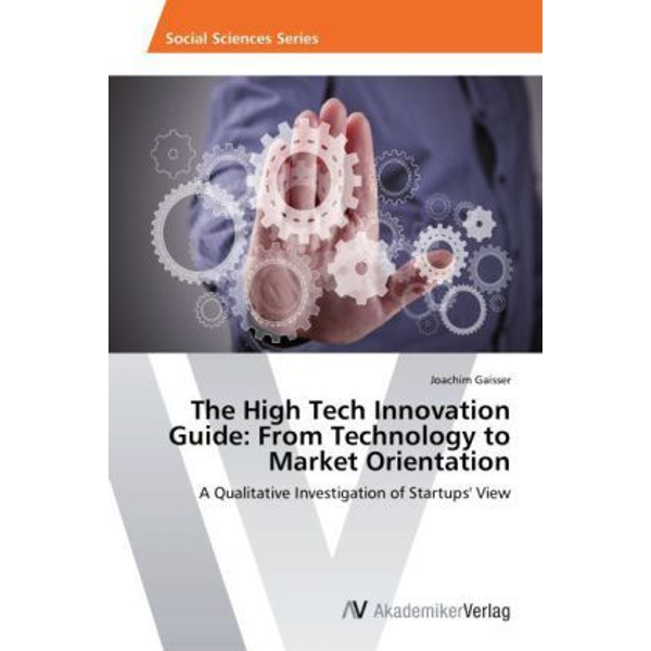 Gaisser, Joachim - The High Tech Innovation Guide: From Technology to Market Orientation - A Qualitative Investigation of Startups' View