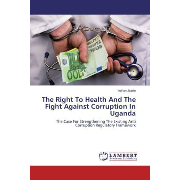 Jjuuko, Adrian - The Right To Health And The Fight Against Corruption In Uganda - The Case For Strengthening The Existing Anti Corruption Regulatory Framework