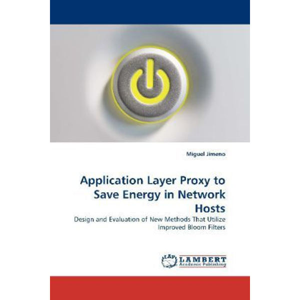 Jimeno, Miguel - Application Layer Proxy to Save Energy in Network Hosts - Design and Evaluation of New Methods That Utilize Improved Bloom Filters