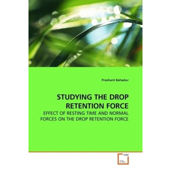 Bahadur, Prashant - STUDYING THE DROP RETENTION FORCE - EFFECT OF RESTING TIME AND NORMAL FORCES ON THE DROP RETENTION FORCE