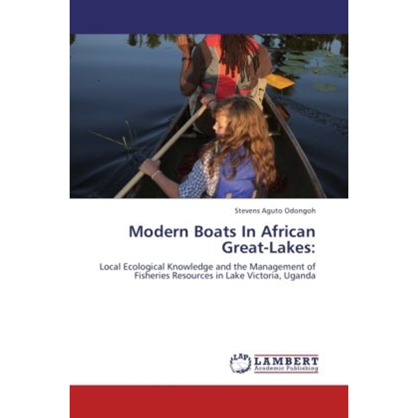 Aguto Odongoh, Stevens - Modern Boats In African Great-Lakes: - Local Ecological Knowledge and the Management of Fisheries Resources in Lake Victoria, Uganda
