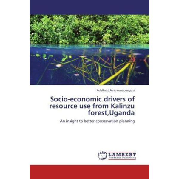 Aine-omucunguzi, Adalbert - Socio-economic drivers of resource use from Kalinzu forest,Uganda - An insight to better conservation planning