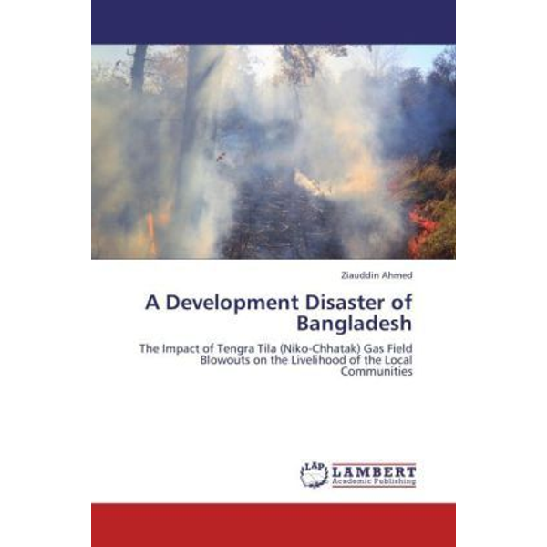 Ahmed, Ziauddin - A Development Disaster of Bangladesh - The Impact of Tengra Tila (Niko-Chhatak) Gas Field Blowouts on the Livelihood of the Local Communities