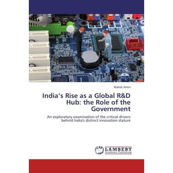 Amin, Mahdi - India's Rise as a Global R&D Hub: the Role of the Government - An exploratory examination of the critical drivers behind India's distinct innovation stature