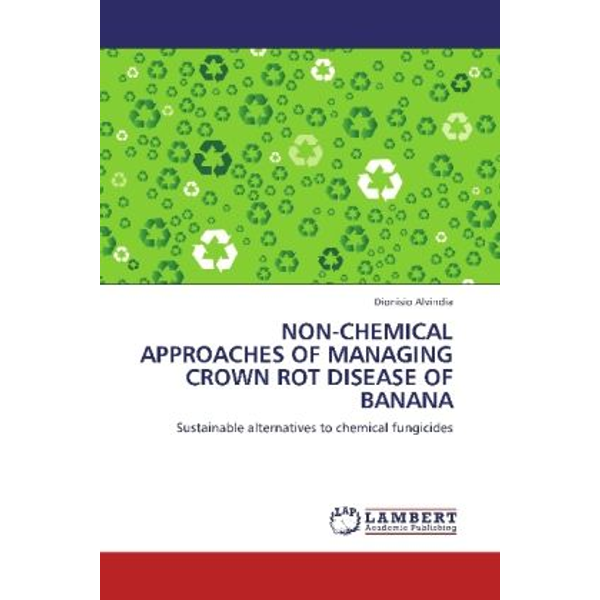 Alvindia, Dionisio - NON-CHEMICAL APPROACHES OF MANAGING CROWN ROT DISEASE OF BANANA - Sustainable alternatives to chemical fungicides