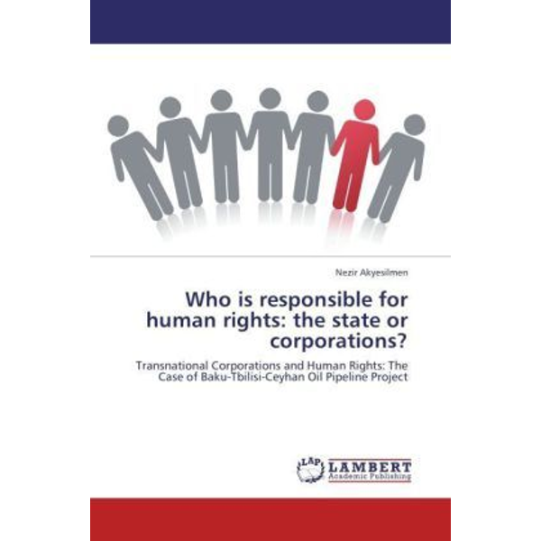 Akyesilmen, Nezir - Who is responsible for human rights: the state or corporations? - Transnational Corporations and Human Rights: The Case of Baku-Tbilisi-Ceyhan Oil Pipeline Project