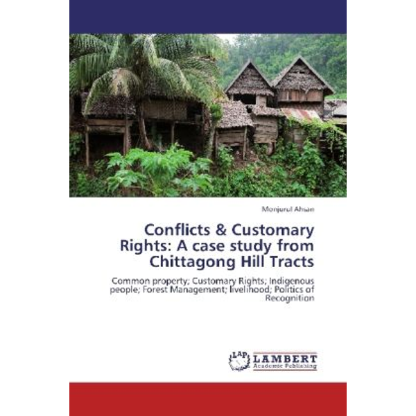 Ahsan, Monjurul - Conflicts & Customary Rights: A case study from Chittagong Hill Tracts - Common property; Customary Rights; Indigenous people; Forest Management; livelihood; Politics of Recognition