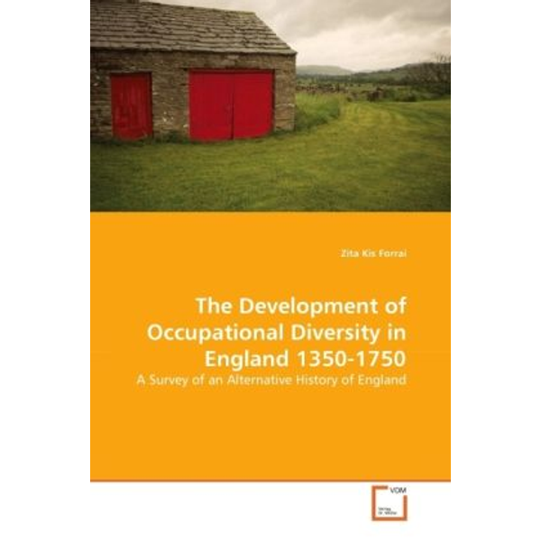 Kis Forrai, Zita - The Development of Occupational Diversity in England 1350-1750 - A Survey of an Alternative History of England