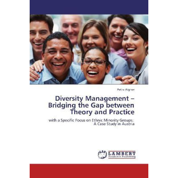 Aigner, Petra - Diversity Management   Bridging the Gap between Theory and Practice - with a Specific Focus on Ethnic Minority Groups: A Case Study in Austria