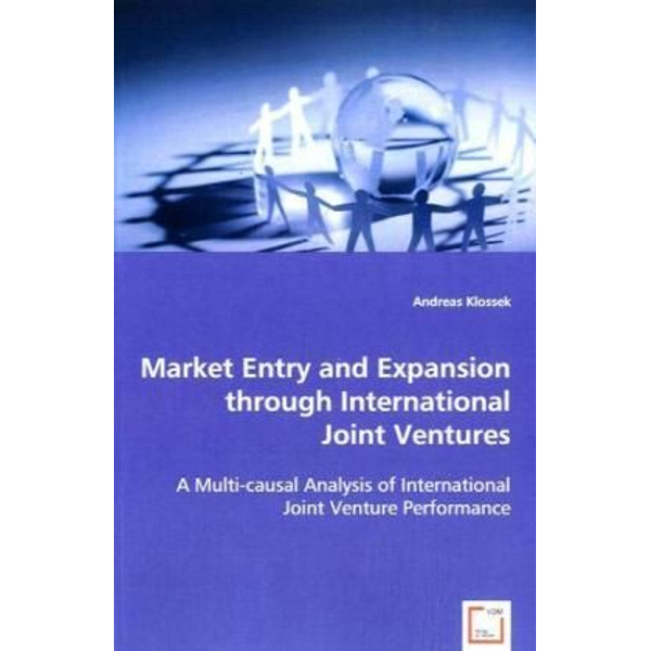 Klossek, Andreas - Market Entry and Expansion through International Joint Ventures - A Multi-causal Analysis of International Joint Venture Performance