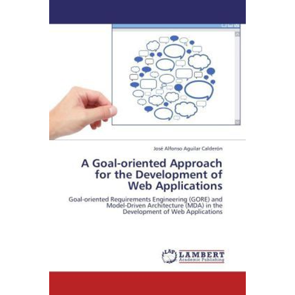 Aguilar Calderón, José Alfonso - A Goal-oriented Approach for the Development of Web Applications - Goal-oriented Requirements Engineering (GORE) and Model-Driven Architecture (MDA) in the Development of Web Applications
