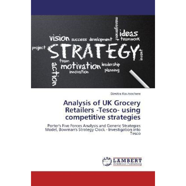 Koutsochera, Dimitra - Analysis of UK Grocery Retailers -Tesco- using competitive strategies - Porter's Five Forces Analysis and Generic Strategies Model, Bowman's Strategy Clock - Investigation into Tesco