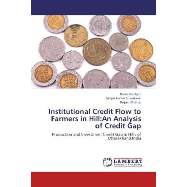 Agri, Narendra - Institutional Credit Flow to Farmers in Hill:An Analysis of Credit Gap - Production and Investment Credit Gap in Hills of Uttarakhand,India