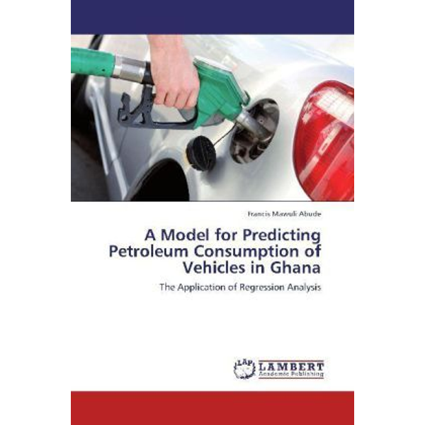 Abude, Francis Mawuli - A Model for Predicting Petroleum Consumption of Vehicles in Ghana - The Application of Regression Analysis