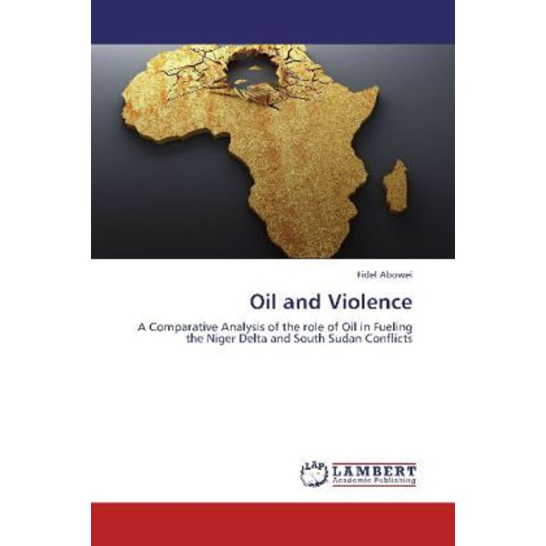Abowei, Fidel - Oil and Violence - A Comparative Analysis of the role of Oil in Fueling the Niger Delta and South Sudan Conflicts