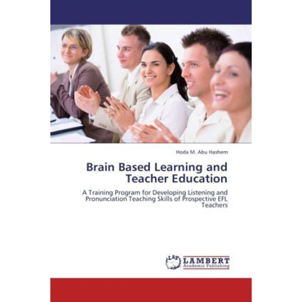 Abu Hashem, Hoda M. - Brain Based Learning and Teacher Education - A Training Program for Developing Listening and Pronunciation Teaching Skills of Prospective EFL Teachers