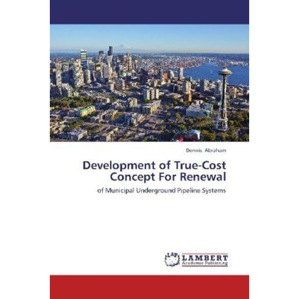 Abraham, Dennis - Development of True-Cost Concept For Renewal - of Municipal Underground Pipeline Systems