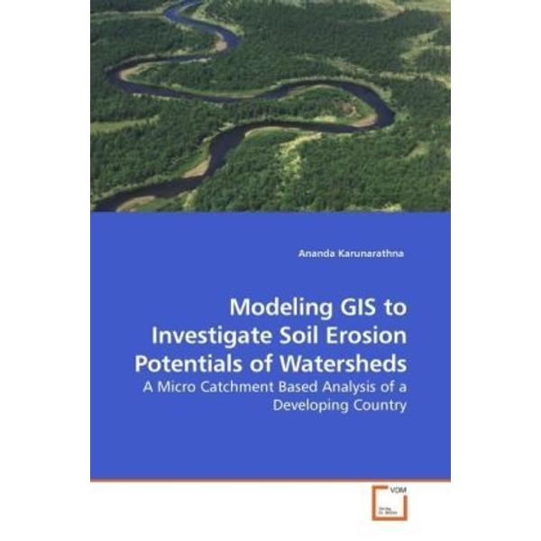 Karunarathna, Ananda - Modeling GIS to Investigate Soil Erosion Potentials of Watersheds - A Micro Catchment Based Analysis of a Developing Country