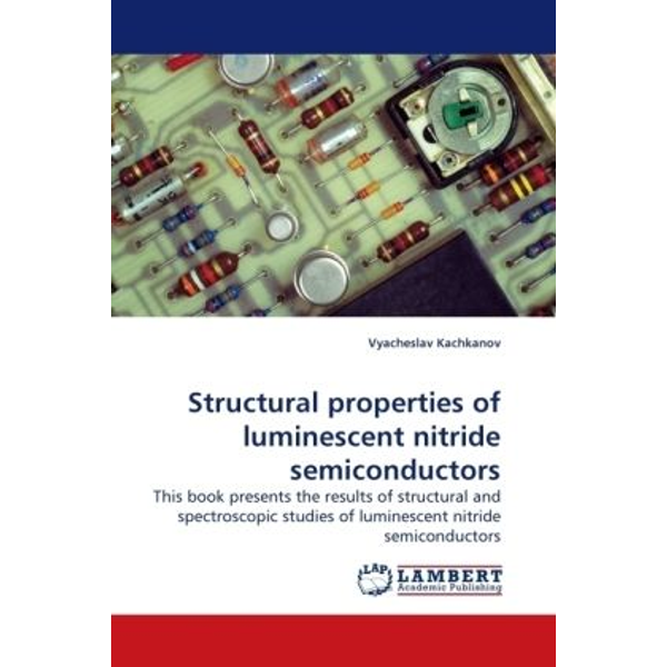 Kachkanov, Vyacheslav - Structural properties of luminescent nitride semiconductors - This book presents the results of structural and spectroscopic studies of luminescent nitride semiconductors