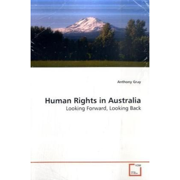 Gray, Anthony - Human Rights in Australia - Looking Forward, Looking Back
