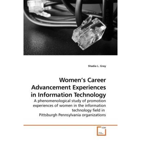 Gray, Shadia L. - Women's Career Advancement Experiences in Information Technology - A phenomenological study of promotion experiences of women in the information technology field in Pittsburgh Pennsylvania organizations