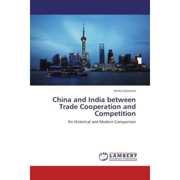 Consonni, Anita - China and India between Trade Cooperation and Competition - An Historical and Modern Comparison