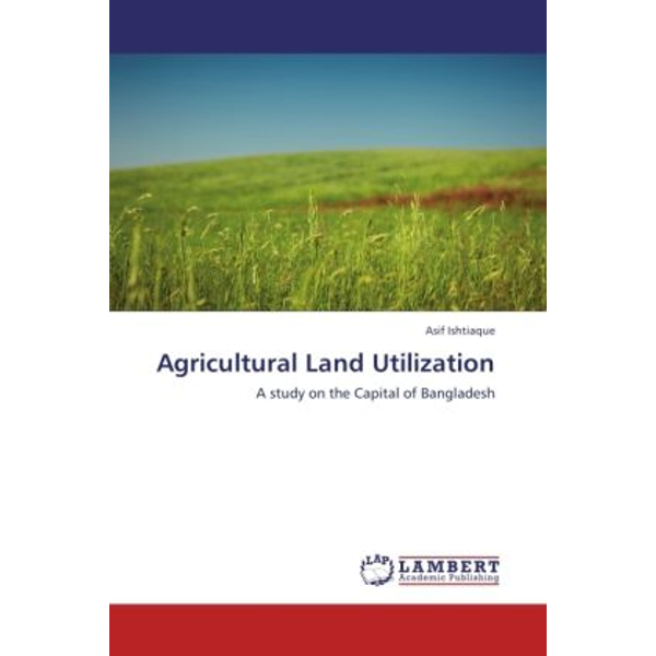 Ishtiaque, Asif - Agricultural Land Utilization - A study on the Capital of Bangladesh