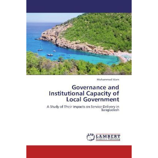 Islam, Mohammad - Governance and Institutional Capacity of Local Government - A Study of Their Impacts on Service Delivery in Bangladesh