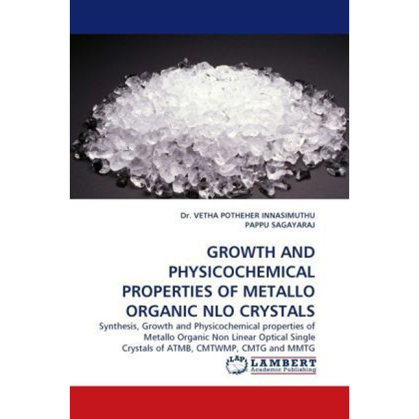 Innasimuthu, Vetha P. - GROWTH AND PHYSICOCHEMICAL PROPERTIES OF METALLO ORGANIC NLO CRYSTALS - Synthesis, Growth and Physicochemical properties of Metallo Organic Non Linear Optical Single Crystals of ATMB, CMTWMP, CMTG and MMTG