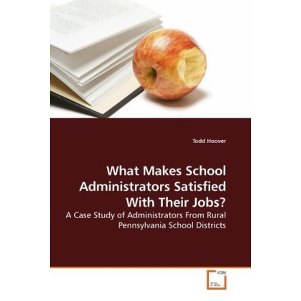 Hoover, Todd - What Makes School Administrators Satisfied With Their Jobs? - A Case Study of Administrators From Rural Pennsylvania School Districts
