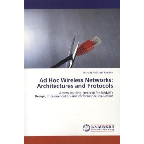 Ibrahim, Idris Al-Skloul - Ad Hoc Wireless Networks: Architectures and Protocols - A New Routing Protocol for MANETs Design, Implementation and Performance Evaluation