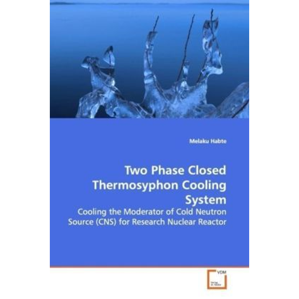Habte, Melaku - Two Phase Closed Thermosyphon Cooling System - Cooling the Moderator of Cold Neutron Source (CNS)  for Research Nuclear Reactor