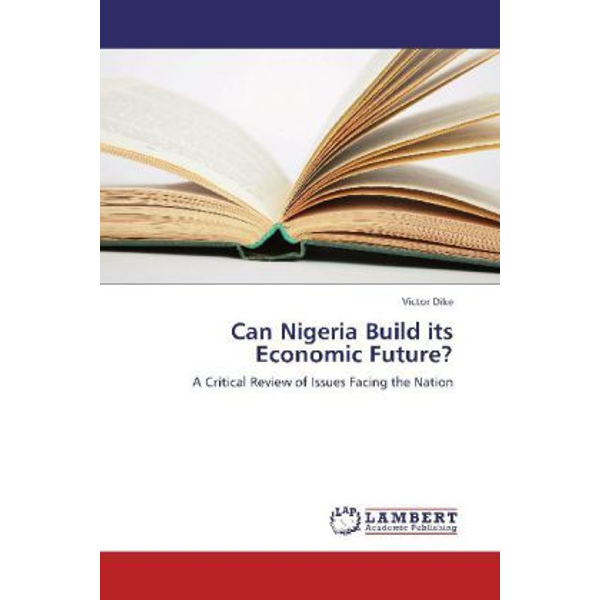 Dike, Victor - Can Nigeria Build its Economic Future? - A Critical Review of Issues Facing the Nation