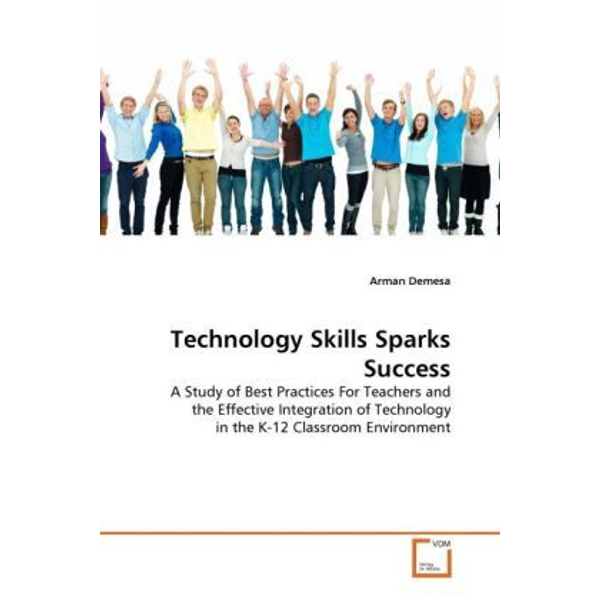 Demesa, Arman - Technology Skills Sparks Success - A Study of Best Practices For Teachers and the Effective Integration of Technology in the K-12 Classroom Environment