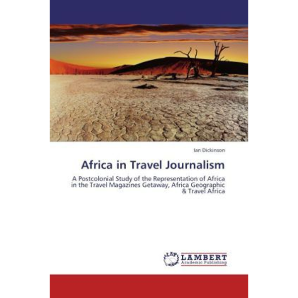 Dickinson, Ian - Africa in Travel Journalism - A Postcolonial Study of the Representation of Africa in the Travel Magazines Getaway, Africa Geographic & Travel Africa
