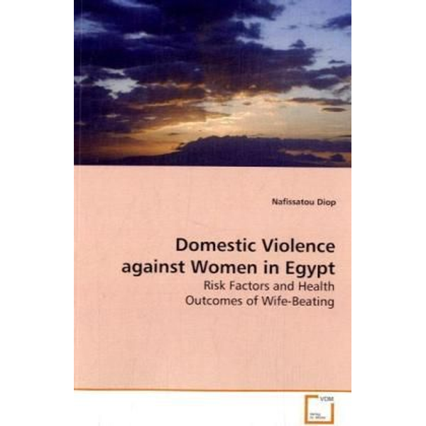 Diop, Nafissatou - Domestic Violence against Women in Egypt - Risk Factors and Health Outcomes of Wife-Beating